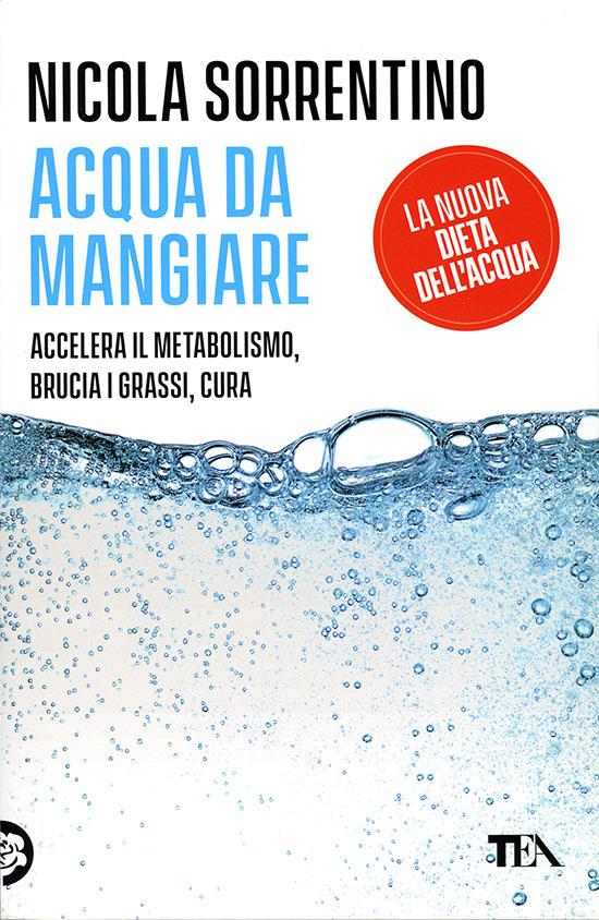 Acqua da mangiare - la nuova dieta dell'acqua - di Nicola Sorrentino - TEA 2021